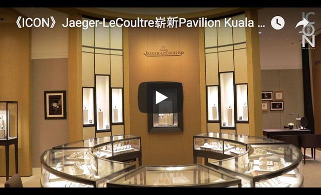 《ICON》Jaeger-LeCoultre崭新Pavilion Kuala Lumpur旗舰店